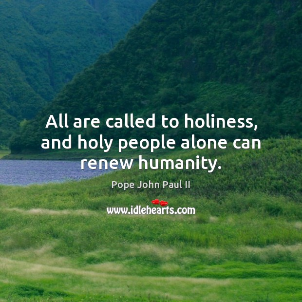 All are called to holiness, and holy people alone can renew humanity. Pope John Paul II Picture Quote