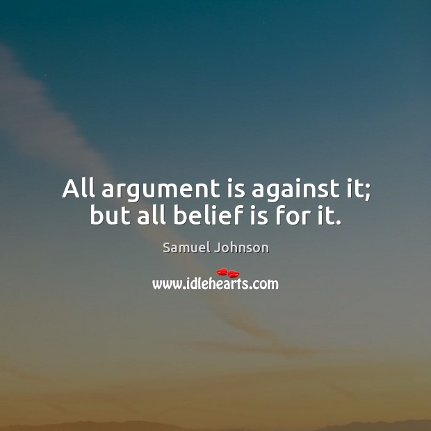 All argument is against it; but all belief is for it. Image