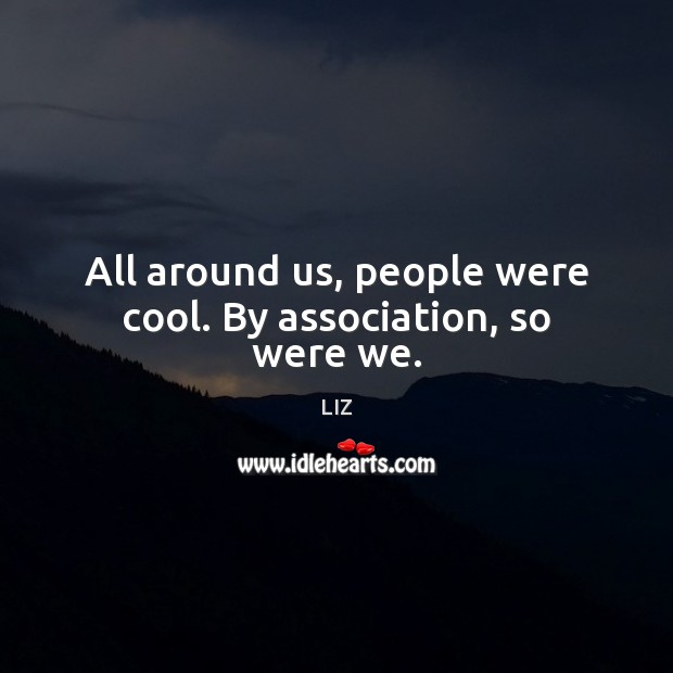 Image, All around us, people were cool. By association, so were we.