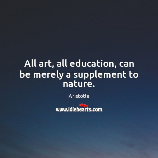Image, All art, all education, can be merely a supplement to nature.