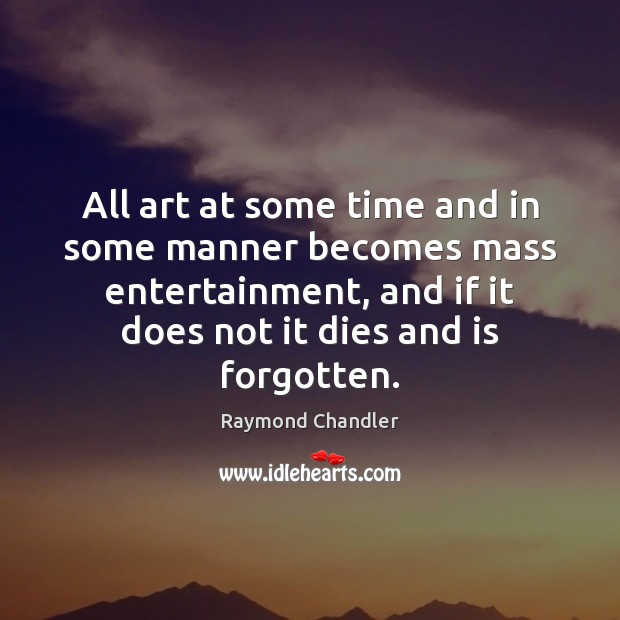 All art at some time and in some manner becomes mass entertainment, Raymond Chandler Picture Quote