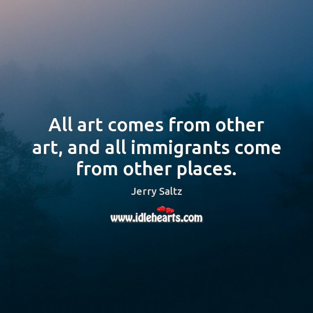 All art comes from other art, and all immigrants come from other places. Jerry Saltz Picture Quote