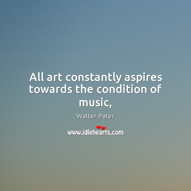 All art constantly aspires towards the condition of music, Image