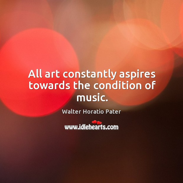 All art constantly aspires towards the condition of music. Walter Horatio Pater Picture Quote