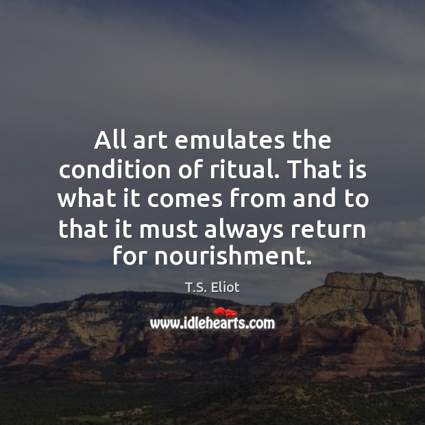 Image, All art emulates the condition of ritual. That is what it comes