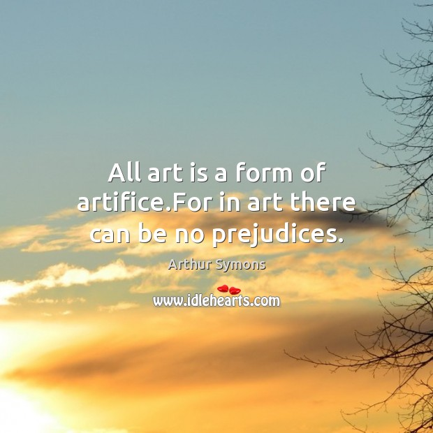 Image, All art is a form of artifice.For in art there can be no prejudices.