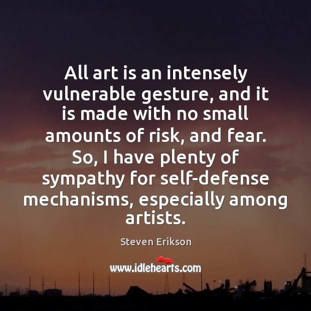 All art is an intensely vulnerable gesture, and it is made with Steven Erikson Picture Quote