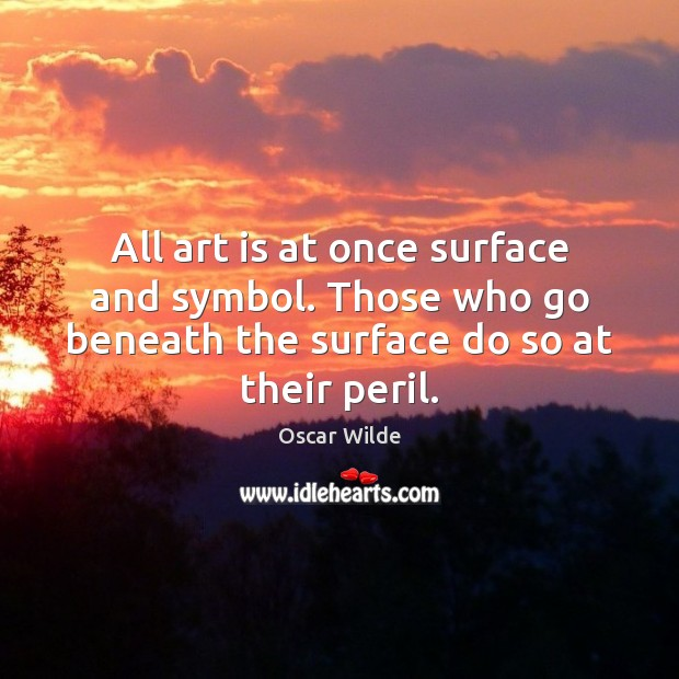 All art is at once surface and symbol. Those who go beneath Oscar Wilde Picture Quote