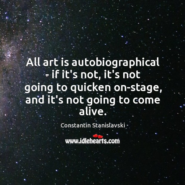All art is autobiographical – if it's not, it's not going to Constantin Stanislavski Picture Quote