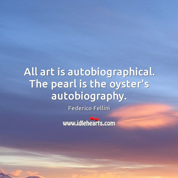 All art is autobiographical. The pearl is the oyster's autobiography. Art Quotes Image