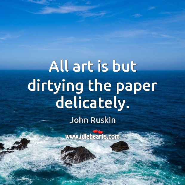All art is but dirtying the paper delicately. Image