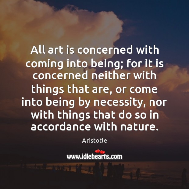 Image, All art is concerned with coming into being; for it is concerned