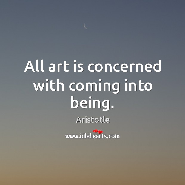 Image, All art is concerned with coming into being.