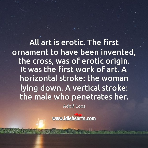Image, All art is erotic. The first ornament to have been invented, the