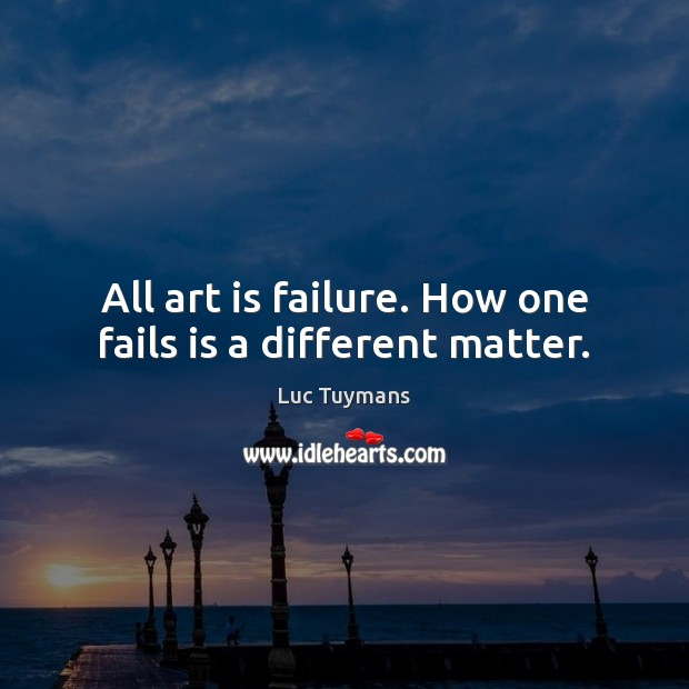 All art is failure. How one fails is a different matter. Image
