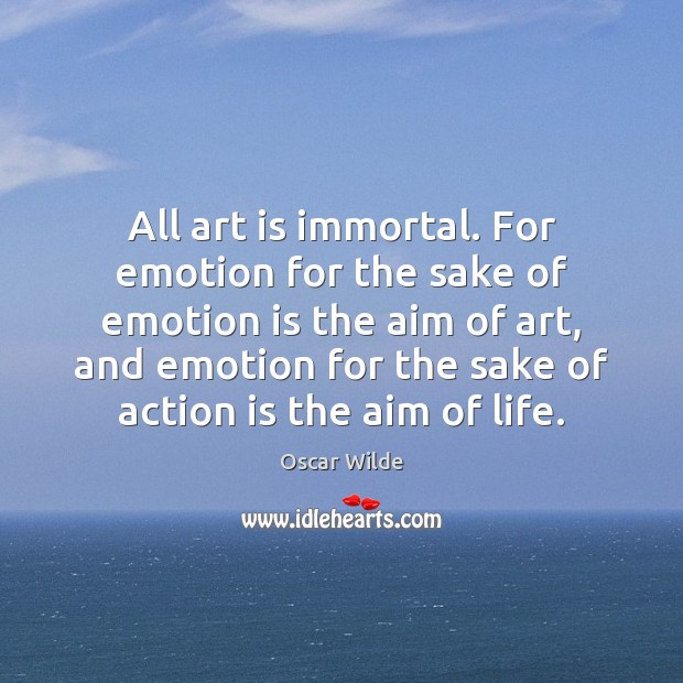 All art is immortal. For emotion for the sake of emotion is Oscar Wilde Picture Quote