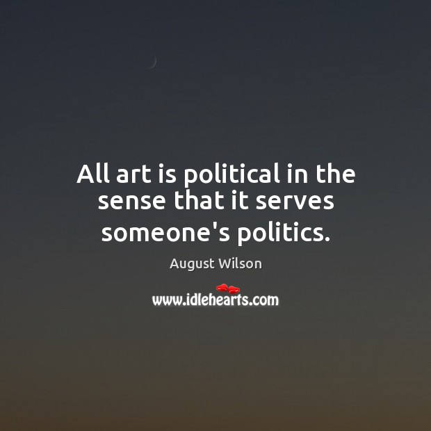 All art is political in the sense that it serves someone's politics. August Wilson Picture Quote
