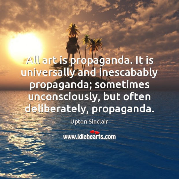 All art is propaganda. It is universally and inescabably propaganda; sometimes unconsciously, Art Quotes Image