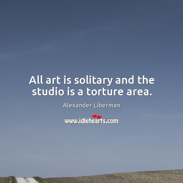Image, All art is solitary and the studio is a torture area.