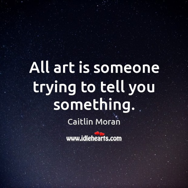 Image, All art is someone trying to tell you something.