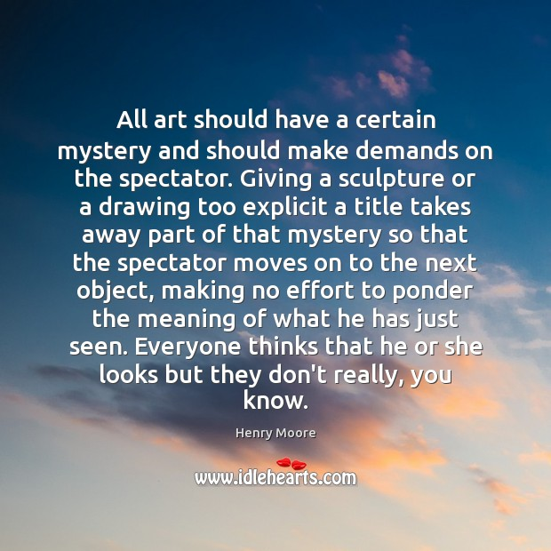 All art should have a certain mystery and should make demands on Henry Moore Picture Quote