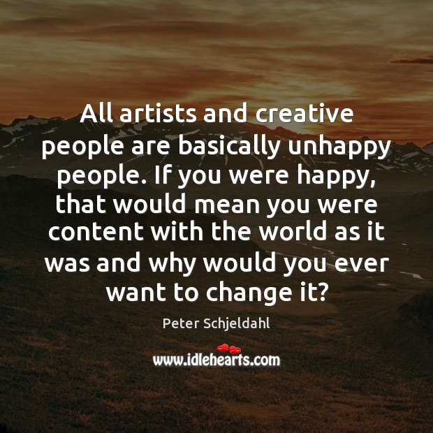 All artists and creative people are basically unhappy people. If you were Peter Schjeldahl Picture Quote