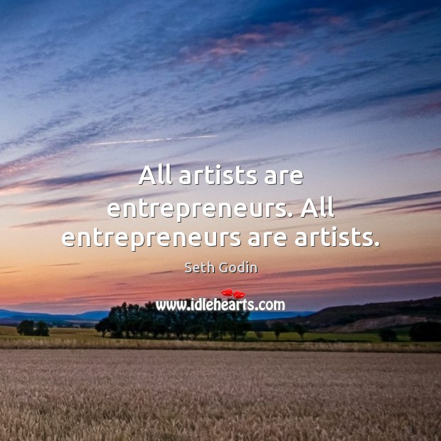 All artists are entrepreneurs. All entrepreneurs are artists. Entrepreneurship Quotes Image