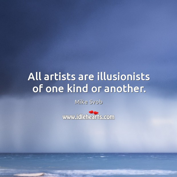 All artists are illusionists of one kind or another. Mike Svob Picture Quote