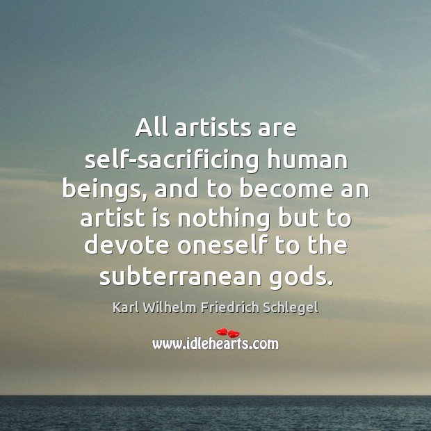 Karl Wilhelm Friedrich Schlegel Picture Quote image saying: All artists are self-sacrificing human beings, and to become an artist is