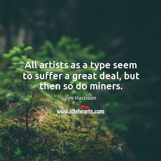 All artists as a type seem to suffer a great deal, but then so do miners. Jim Harrison Picture Quote