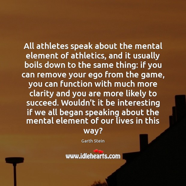 All athletes speak about the mental element of athletics, and it usually Garth Stein Picture Quote