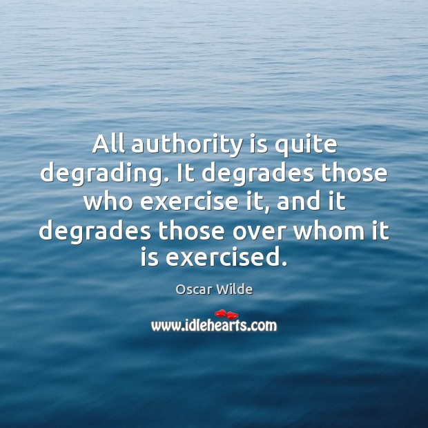 Image, All authority is quite degrading. It degrades those who exercise it, and