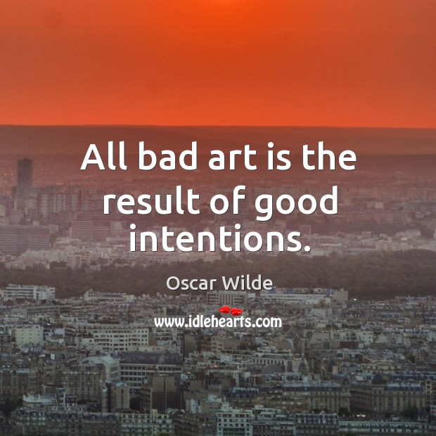 Image, All bad art is the result of good intentions.
