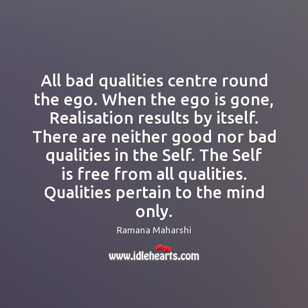 Image, All bad qualities centre round the ego. When the ego is gone,