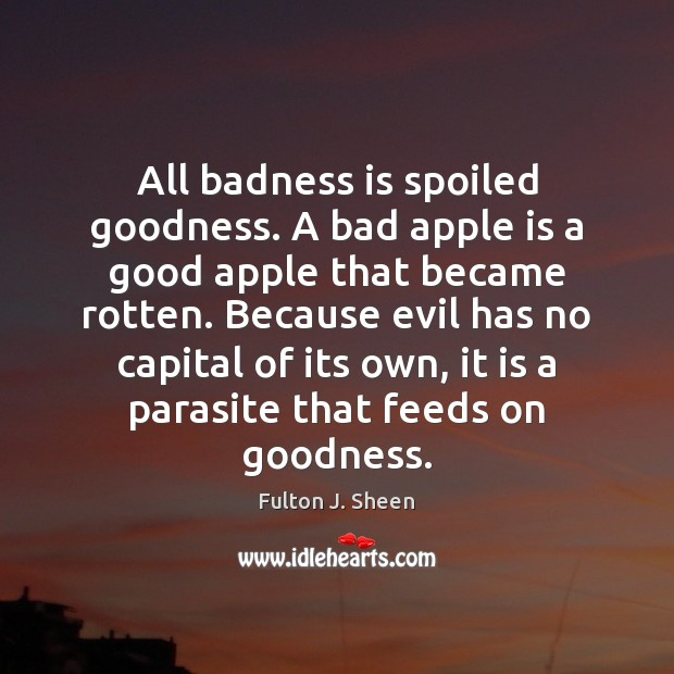 Image, All badness is spoiled goodness. A bad apple is a good apple