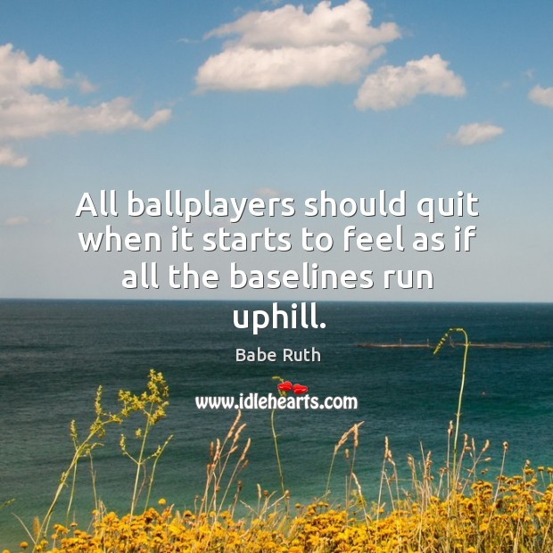 All ballplayers should quit when it starts to feel as if all the baselines run uphill. Babe Ruth Picture Quote