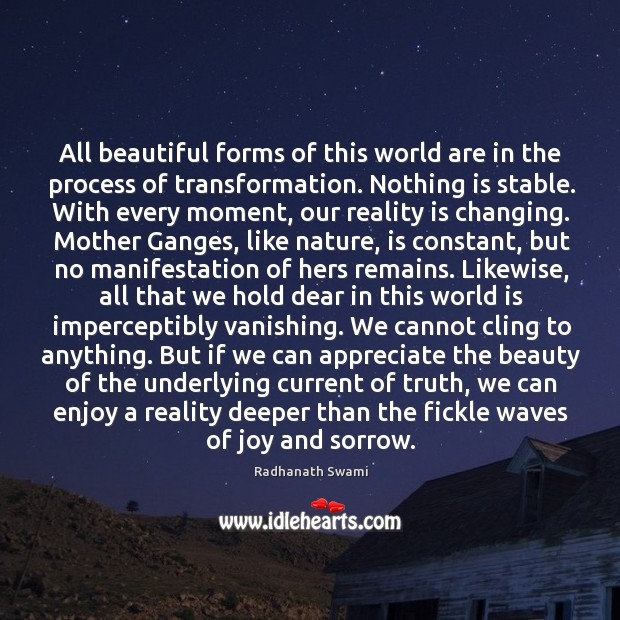 All beautiful forms of this world are in the process of transformation. Image