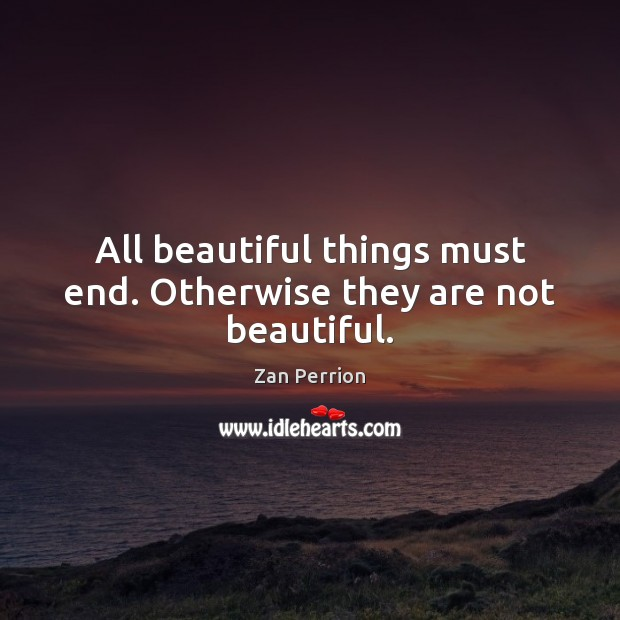 All beautiful things must end. Otherwise they are not beautiful. Image
