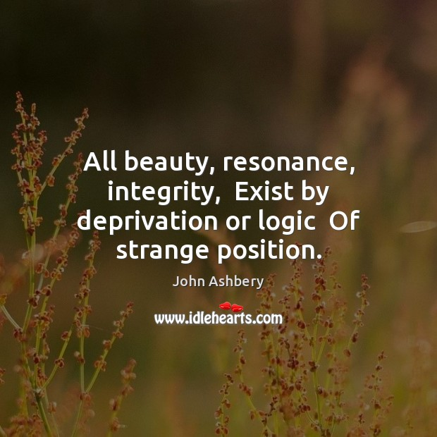 All beauty, resonance, integrity,  Exist by deprivation or logic  Of strange position. John Ashbery Picture Quote