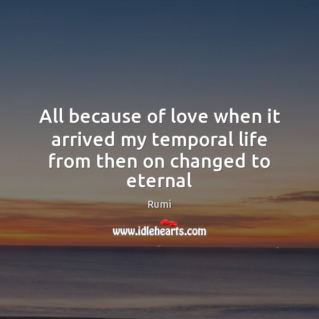 All because of love when it arrived my temporal life from then on changed to eternal Image