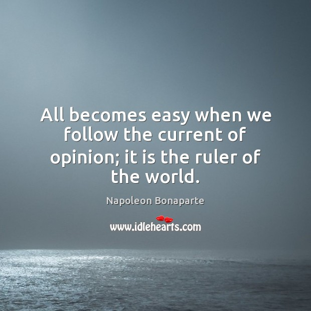 All becomes easy when we follow the current of opinion; it is the ruler of the world. Napoleon Bonaparte Picture Quote