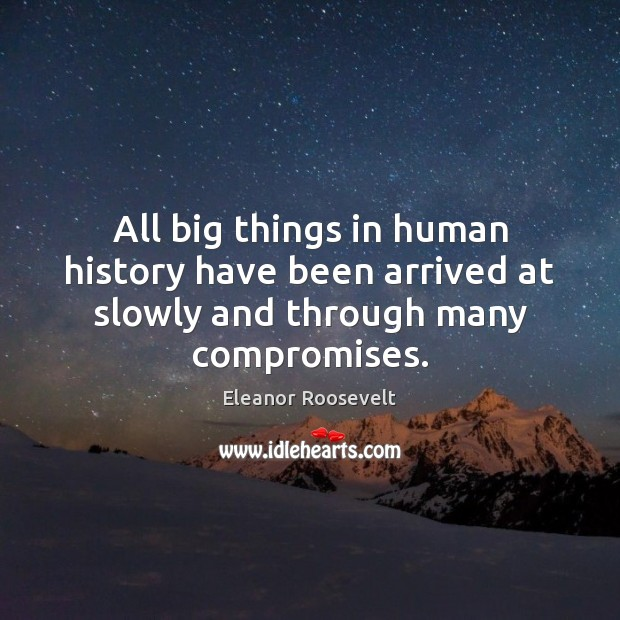 All big things in human history have been arrived at slowly and through many compromises. Image
