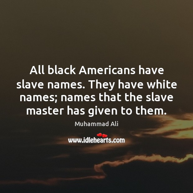 Image, All black Americans have slave names. They have white names; names that