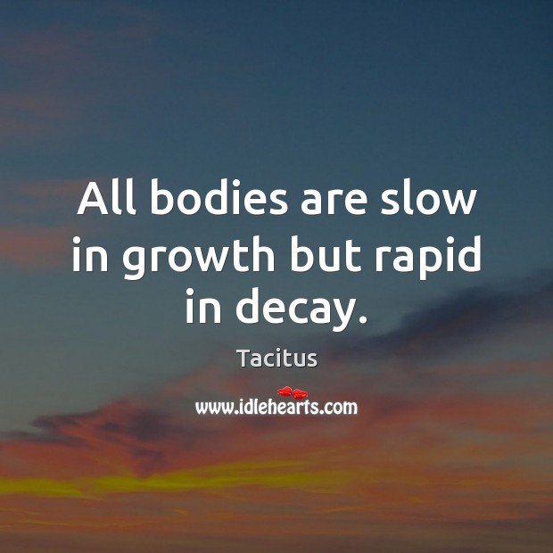 All bodies are slow in growth but rapid in decay. Image