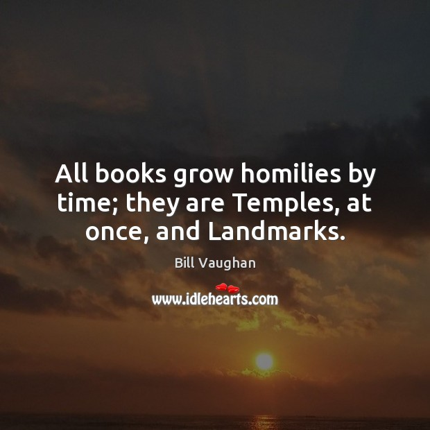 All books grow homilies by time; they are Temples, at once, and Landmarks. Bill Vaughan Picture Quote