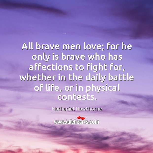 All brave men love; for he only is brave who has affections to fight for, whether in the daily battle of life, or in physical contests. Image