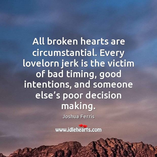 All broken hearts are circumstantial. Every lovelorn jerk is the victim of Good Intentions Quotes Image