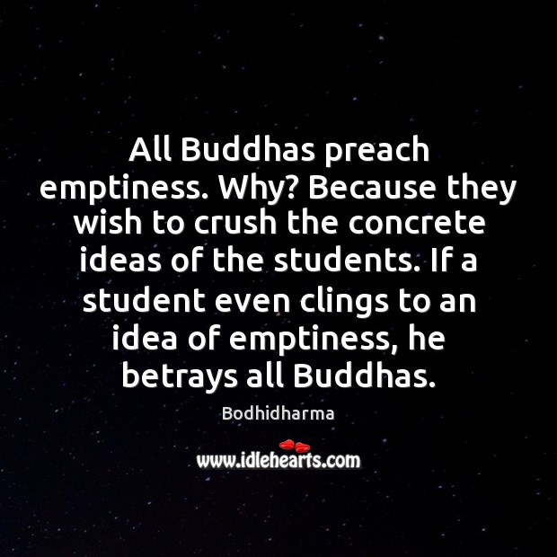 All Buddhas preach emptiness. Why? Because they wish to crush the concrete Image