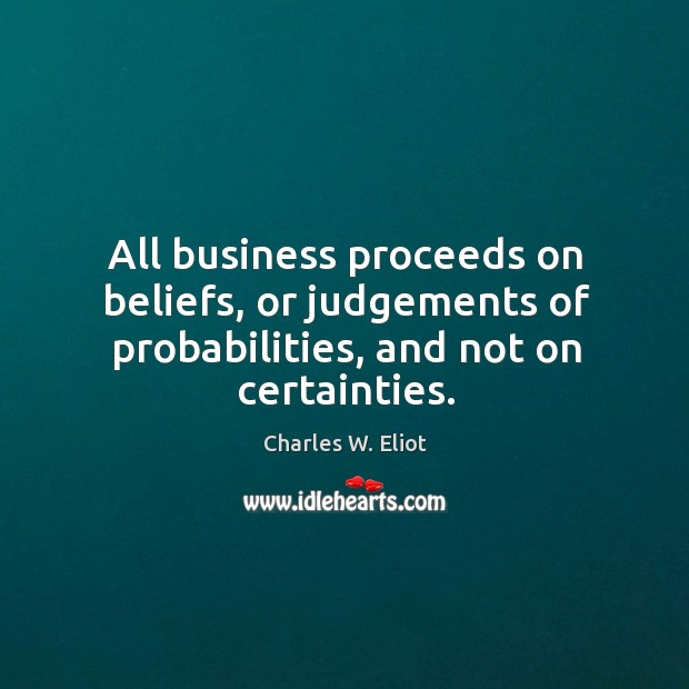 All business proceeds on beliefs, or judgements of probabilities, and not on certainties. Image