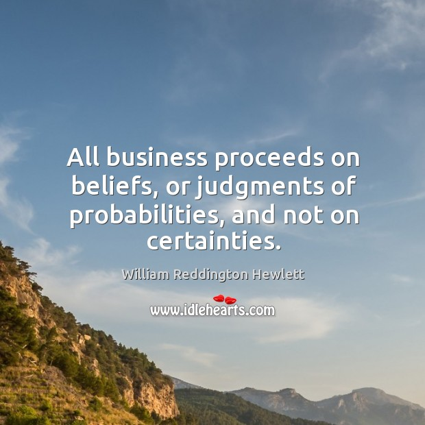 All business proceeds on beliefs, or judgments of probabilities, and not on certainties. Image